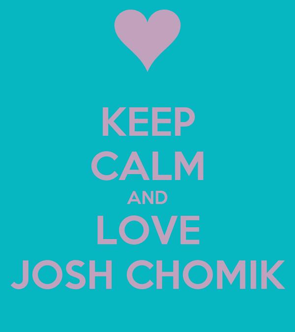 KEEP CALM AND LOVE JOSH CHOMIK