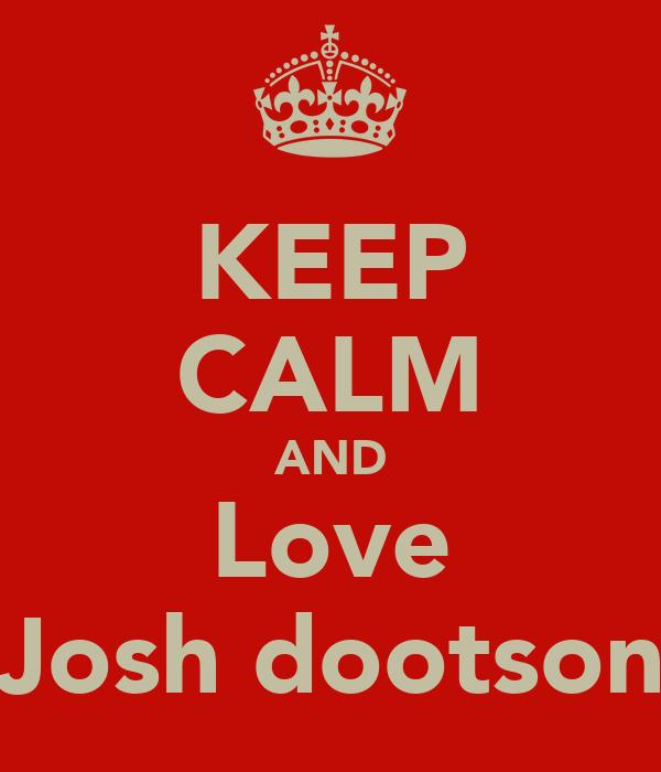 KEEP CALM AND Love Josh dootson