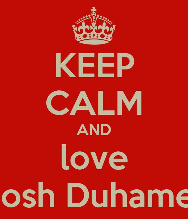 KEEP CALM AND love Josh Duhamel