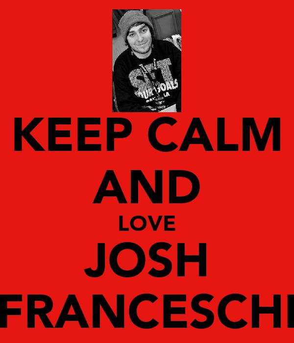 KEEP CALM AND LOVE JOSH FRANCESCHI
