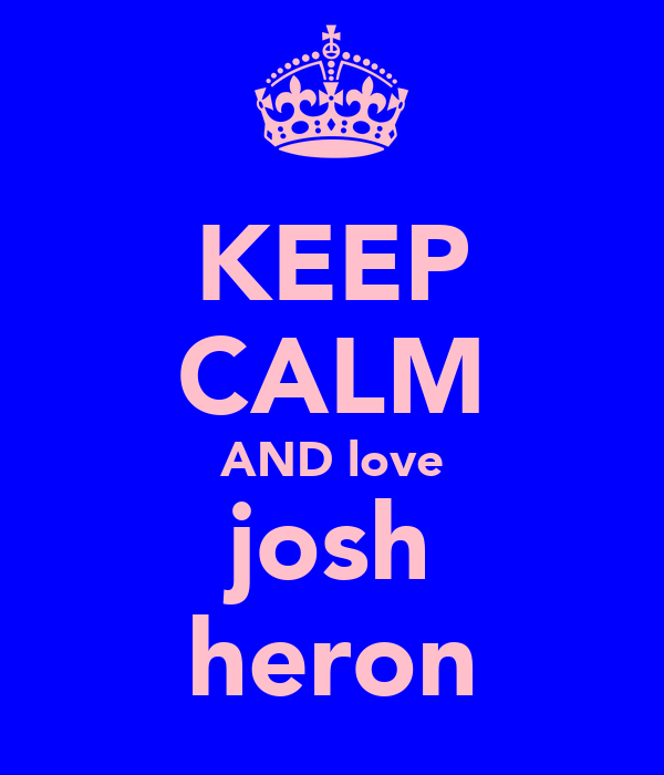 KEEP CALM AND love josh heron
