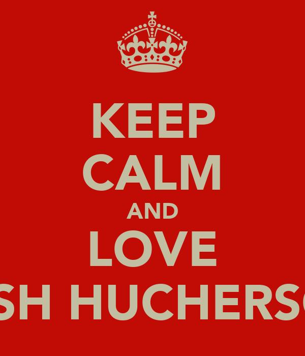 KEEP CALM AND LOVE JOSH HUCHERSON