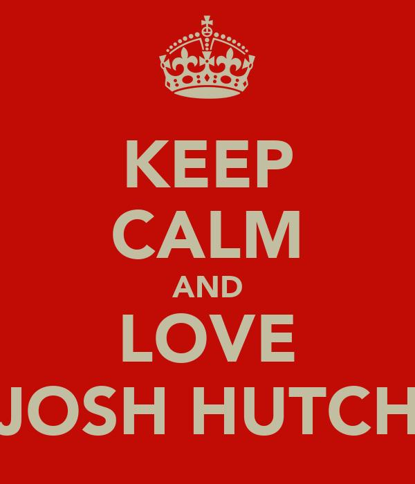 KEEP CALM AND LOVE JOSH HUTCH