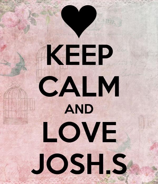 KEEP CALM AND LOVE JOSH.S
