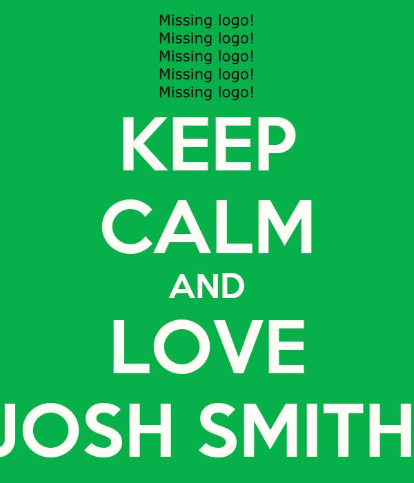 KEEP CALM AND LOVE JOSH SMITH!