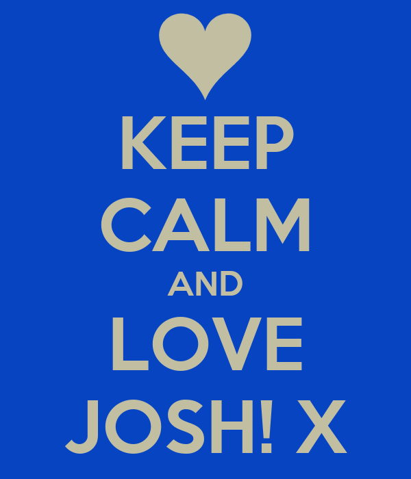 KEEP CALM AND LOVE JOSH! X