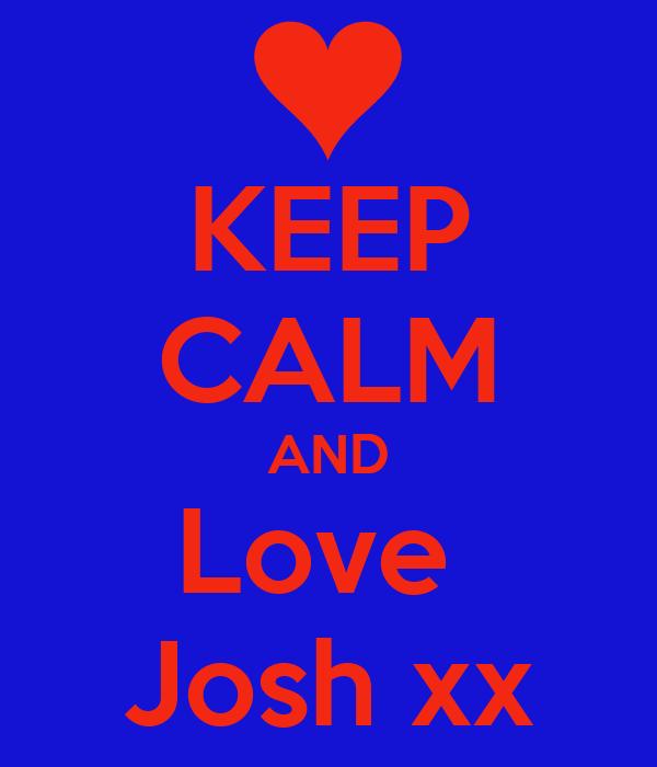 KEEP CALM AND Love  Josh xx