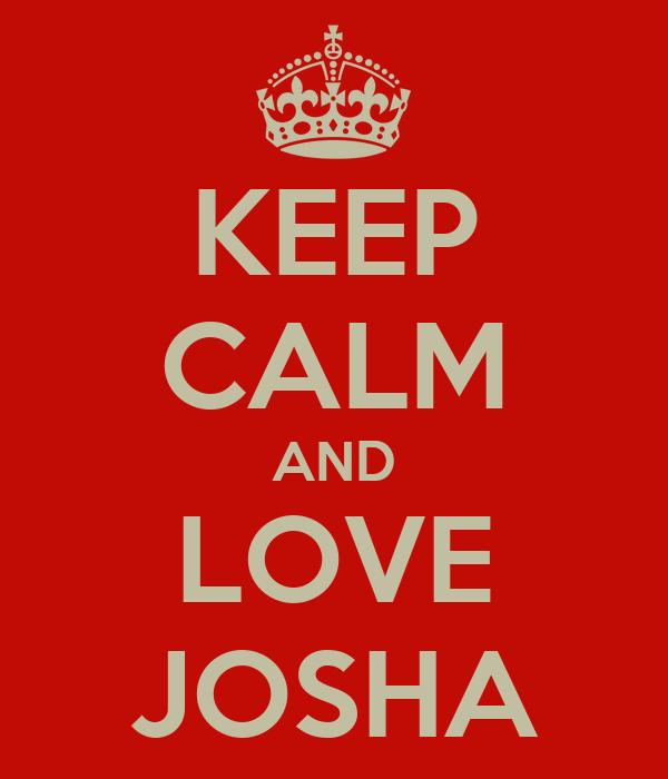 KEEP CALM AND LOVE JOSHA