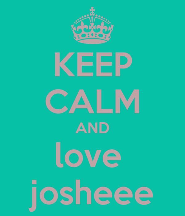 KEEP CALM AND love  josheee