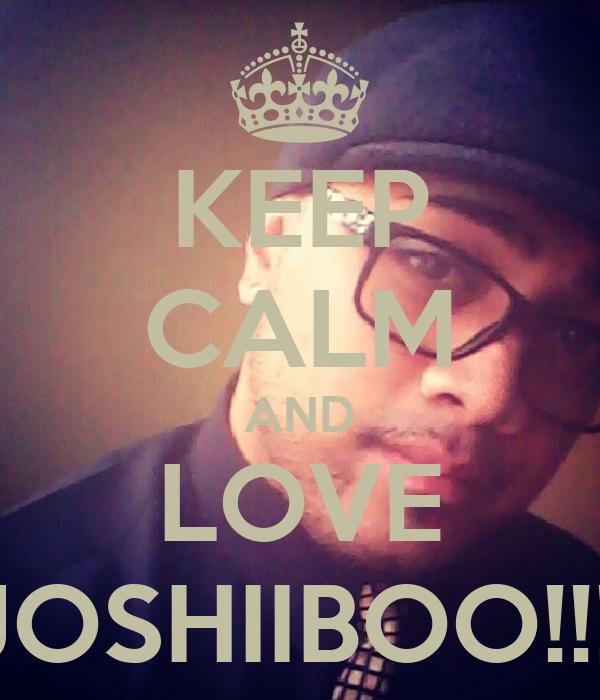 KEEP CALM AND LOVE JOSHIIBOO!!!!