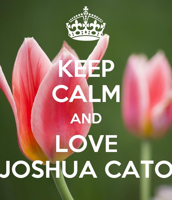 KEEP CALM AND LOVE JOSHUA CATO
