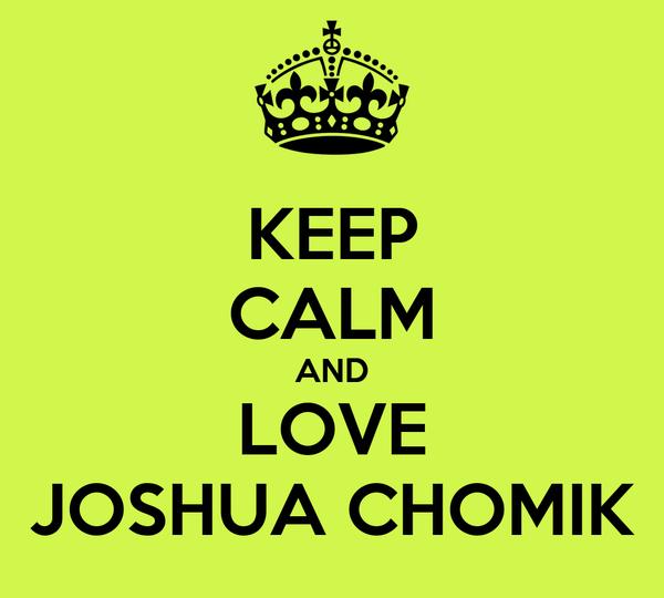 KEEP CALM AND LOVE JOSHUA CHOMIK