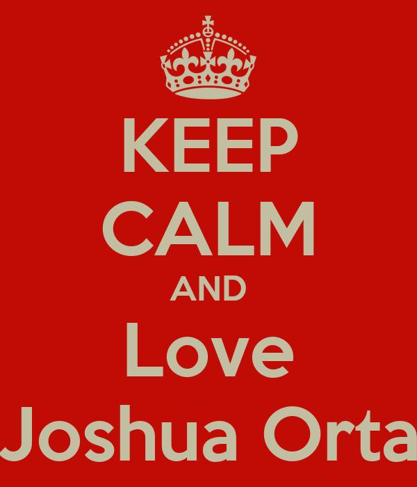 KEEP CALM AND Love Joshua Orta