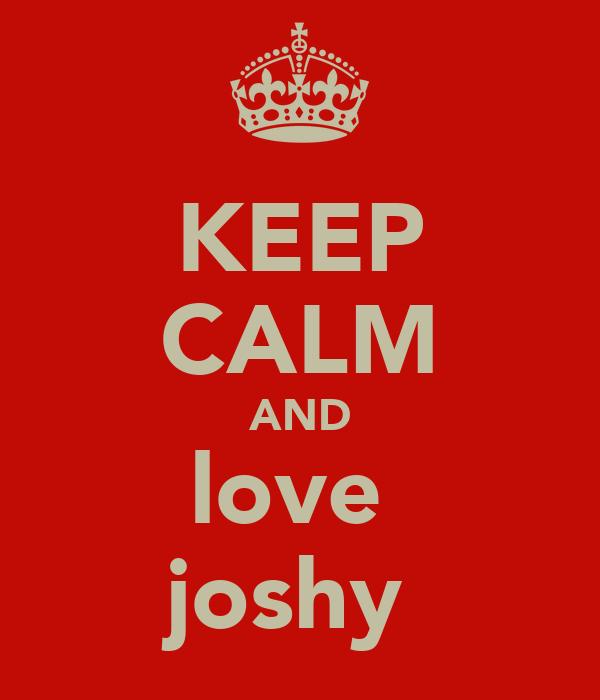 KEEP CALM AND love  joshy