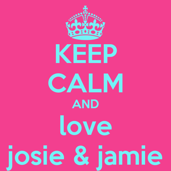 KEEP CALM AND love josie & jamie