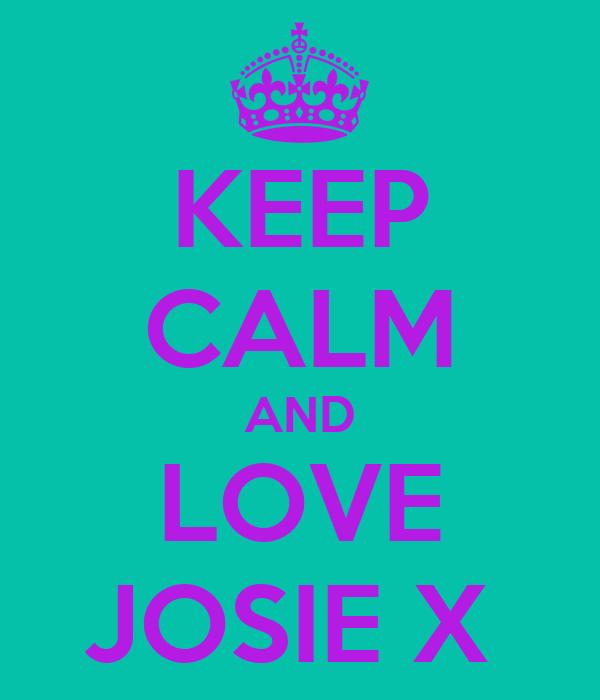 KEEP CALM AND LOVE JOSIE X
