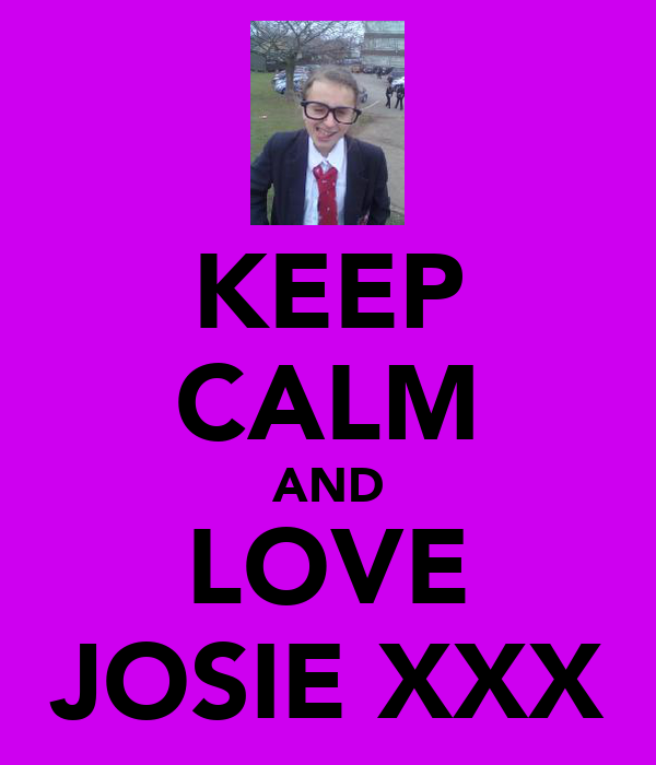 KEEP CALM AND LOVE JOSIE XXX