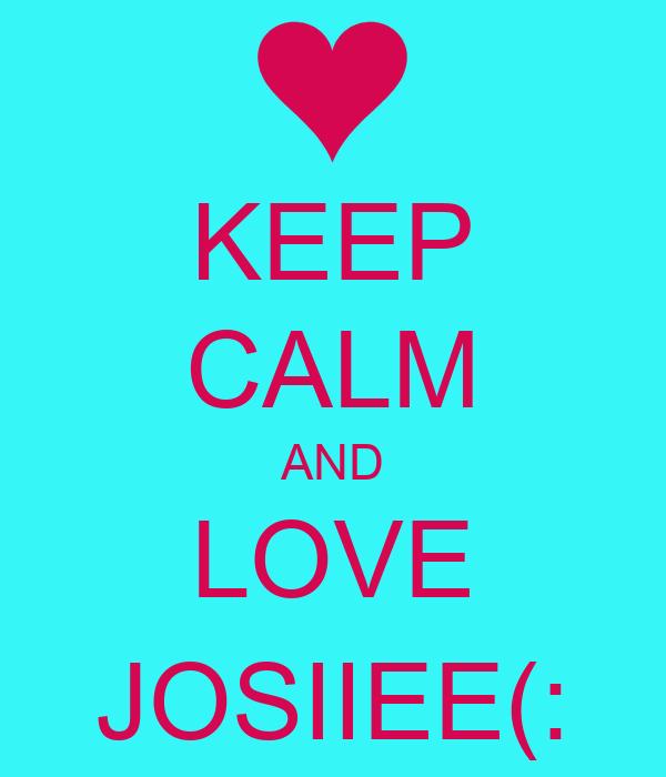 KEEP CALM AND LOVE JOSIIEE(: