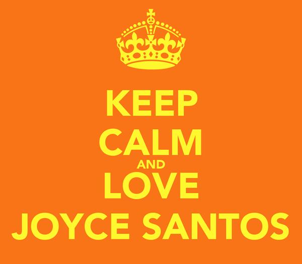 KEEP CALM AND LOVE JOYCE SANTOS