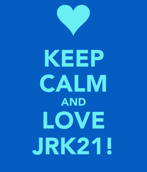 KEEP CALM AND LOVE JRK21!