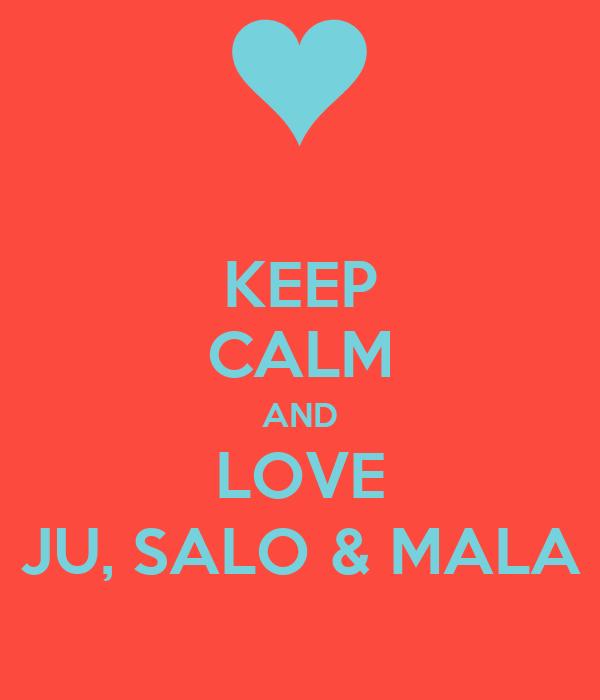 KEEP CALM AND LOVE JU, SALO & MALA