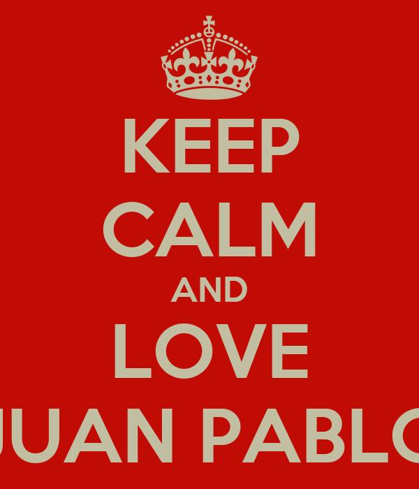 KEEP CALM AND LOVE JUAN PABLO