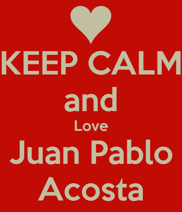 KEEP CALM and Love Juan Pablo Acosta