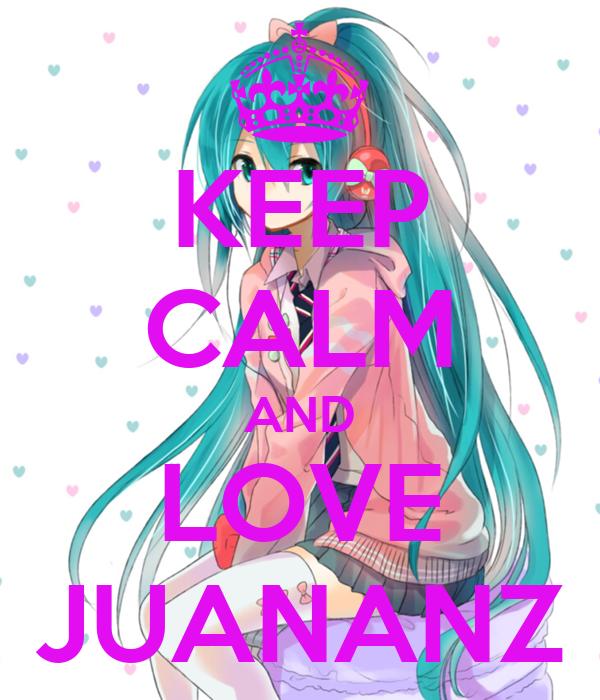 KEEP CALM AND LOVE JUANANZ