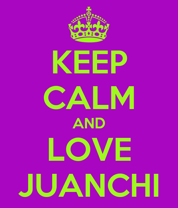 KEEP CALM AND LOVE JUANCHI