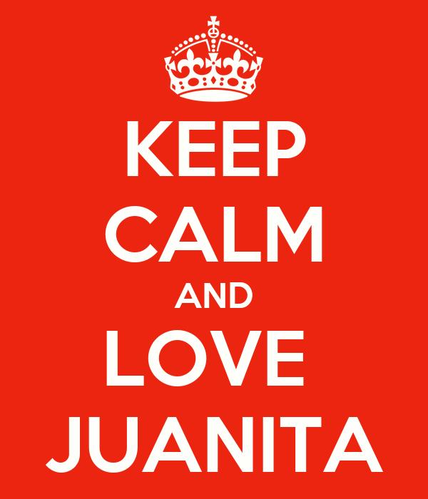 KEEP CALM AND LOVE  JUANITA