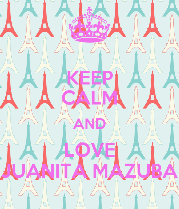KEEP CALM AND LOVE JUANITA MAZUBA
