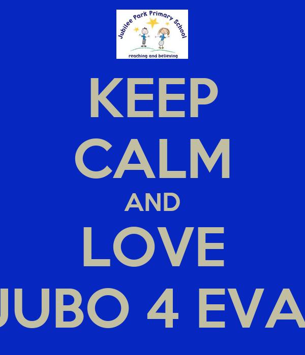KEEP CALM AND LOVE JUBO 4 EVA