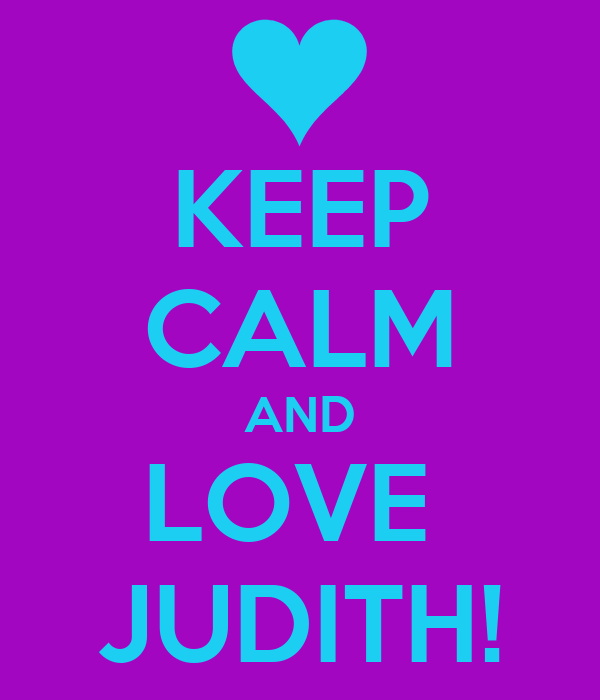 KEEP CALM AND LOVE  JUDITH!