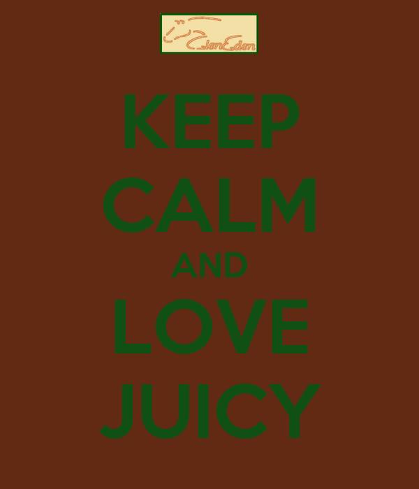 KEEP CALM AND LOVE JUICY