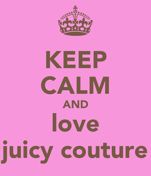 KEEP CALM AND love juicy couture