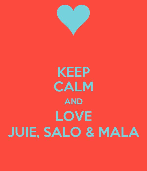 KEEP CALM AND LOVE JUIE, SALO & MALA