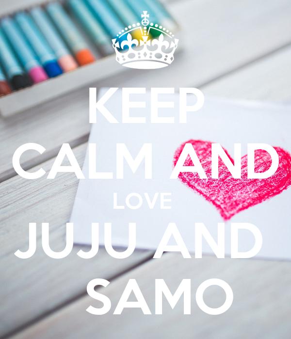 KEEP CALM AND LOVE  JUJU AND     SAMO