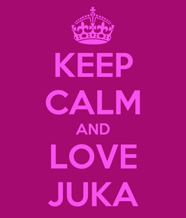 KEEP CALM AND LOVE JUKA