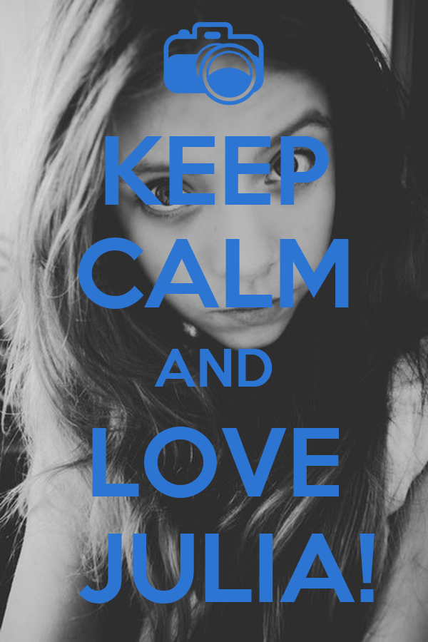 KEEP CALM AND LOVE  JULIA!