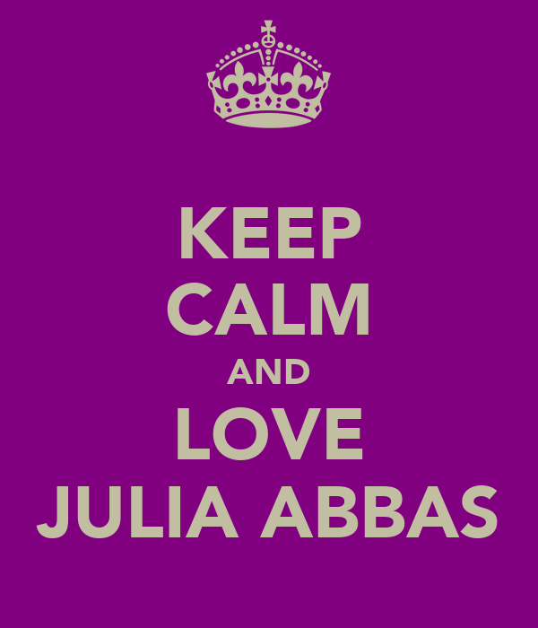 KEEP CALM AND LOVE JULIA ABBAS