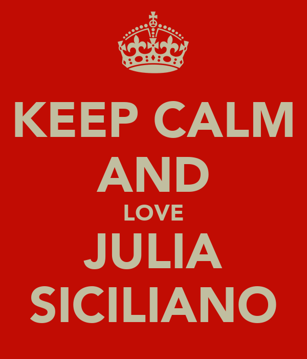 KEEP CALM AND LOVE JULIA SICILIANO