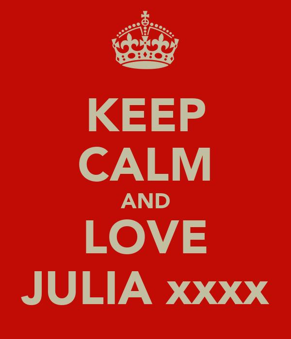KEEP CALM AND LOVE JULIA xxxx