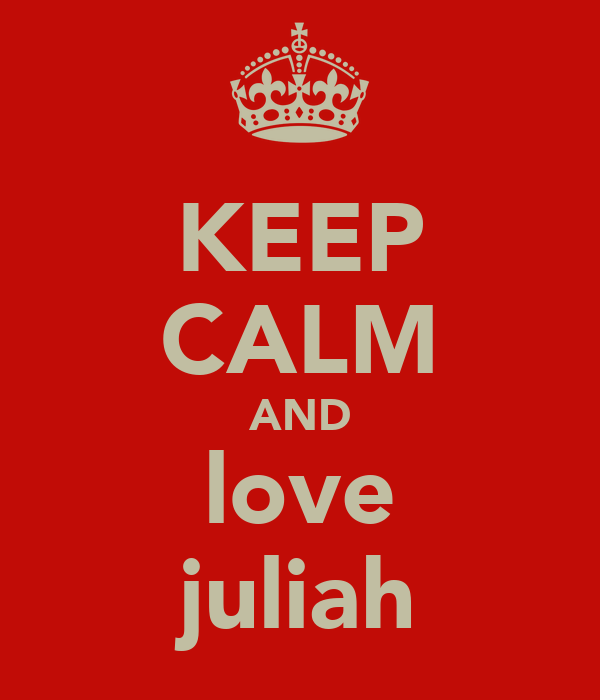 KEEP CALM AND love juliah