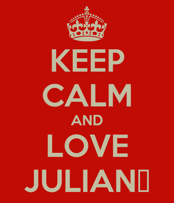 KEEP CALM AND LOVE JULIAN♥