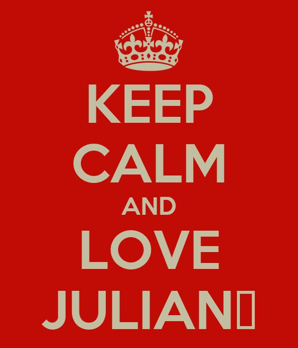 KEEP CALM AND LOVE JULIAN♥