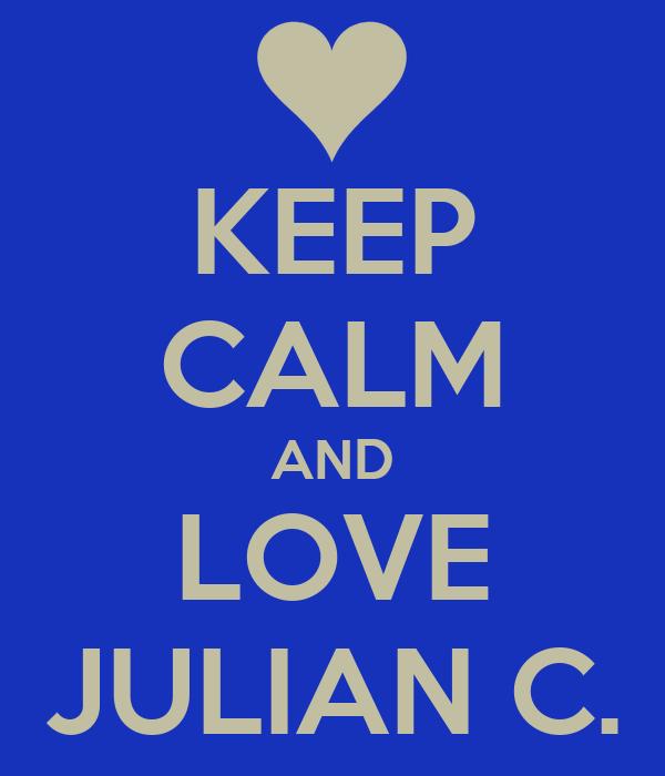 KEEP CALM AND LOVE JULIAN C.