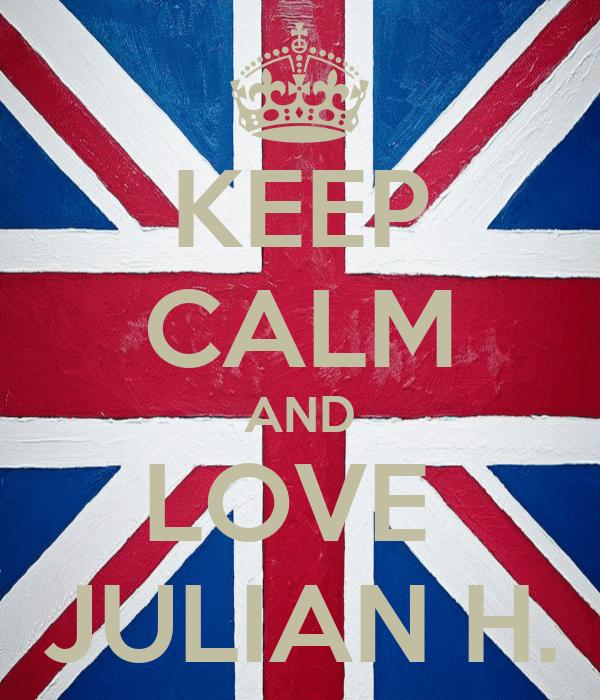 KEEP CALM AND LOVE  JULIAN H.