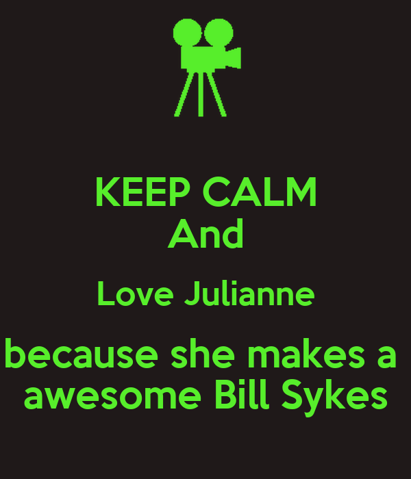 KEEP CALM And Love Julianne because she makes a  awesome Bill Sykes
