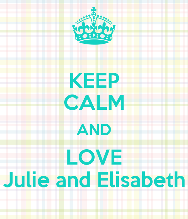 KEEP CALM AND LOVE Julie and Elisabeth