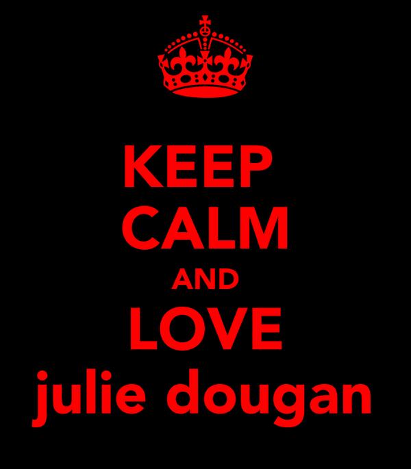 KEEP  CALM AND LOVE julie dougan